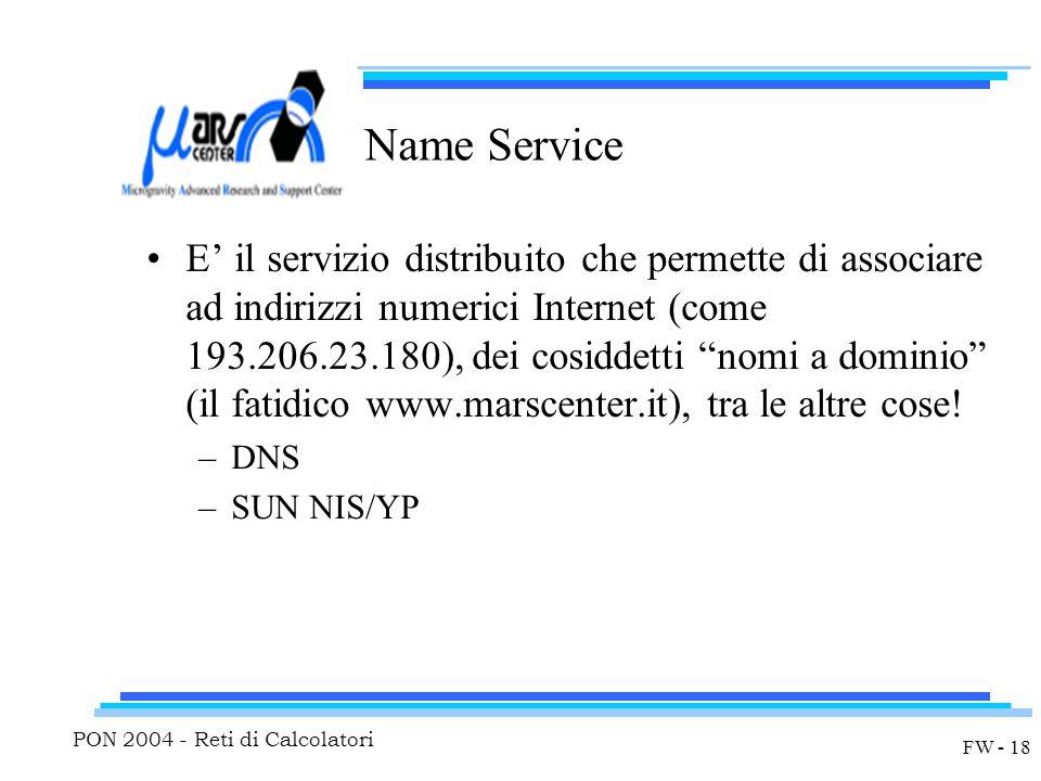 PON 2004 - Reti di Calcolatori FW - 18 Name Service E' il servizio distribuito che permette di associare ad indirizzi numerici Internet (come 193.206.23.180), dei cosiddetti nomi a dominio (il fatidico www.marscenter.it), tra le altre cose.