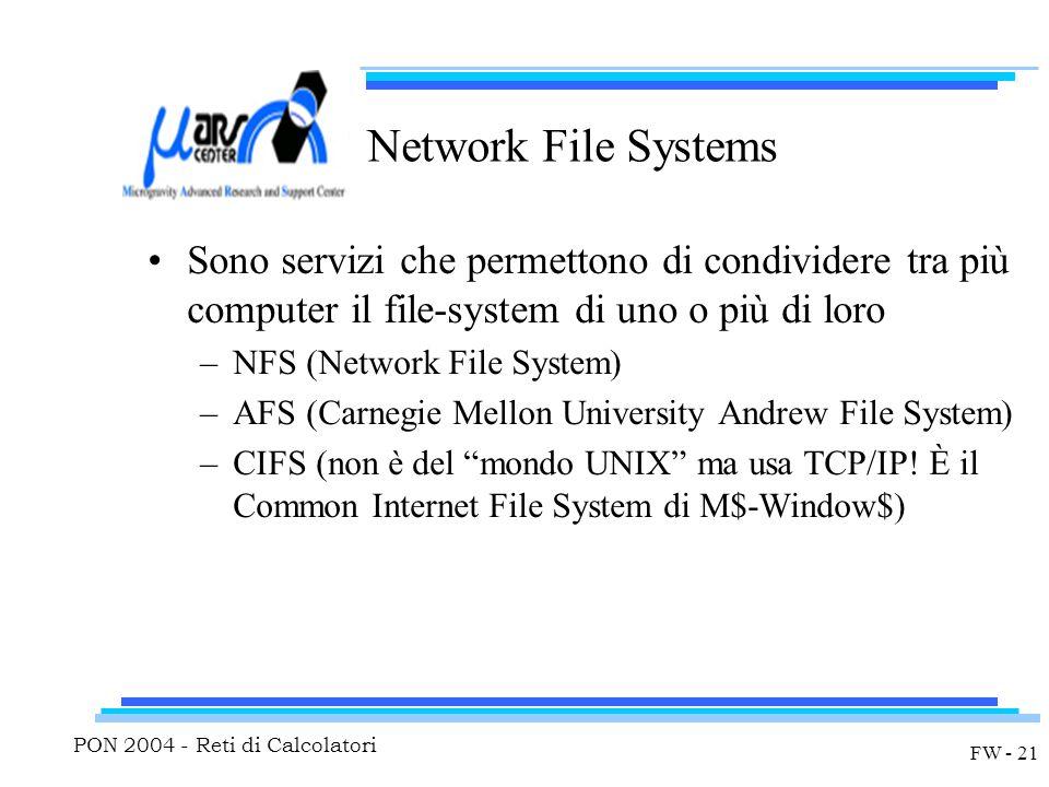 PON 2004 - Reti di Calcolatori FW - 21 Network File Systems Sono servizi che permettono di condividere tra più computer il file-system di uno o più di loro –NFS (Network File System) –AFS (Carnegie Mellon University Andrew File System) –CIFS (non è del mondo UNIX ma usa TCP/IP.
