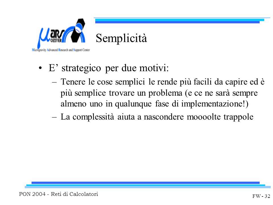 PON 2004 - Reti di Calcolatori FW - 32 Semplicità E' strategico per due motivi: –Tenere le cose semplici le rende più facili da capire ed è più semplice trovare un problema (e ce ne sarà sempre almeno uno in qualunque fase di implementazione!) –La complessità aiuta a nascondere moooolte trappole