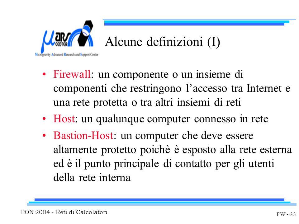PON 2004 - Reti di Calcolatori FW - 33 Alcune definizioni (I) Firewall: un componente o un insieme di componenti che restringono l'accesso tra Internet e una rete protetta o tra altri insiemi di reti Host: un qualunque computer connesso in rete Bastion-Host: un computer che deve essere altamente protetto poichè è esposto alla rete esterna ed è il punto principale di contatto per gli utenti della rete interna