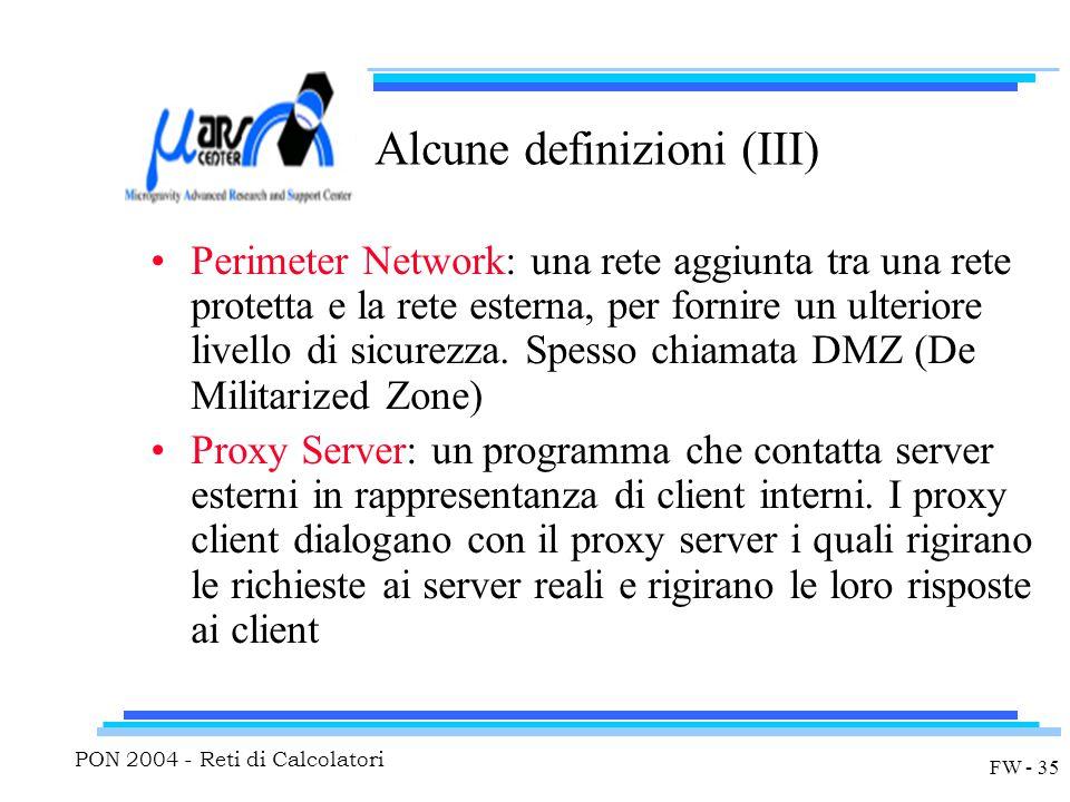 PON 2004 - Reti di Calcolatori FW - 35 Alcune definizioni (III) Perimeter Network: una rete aggiunta tra una rete protetta e la rete esterna, per fornire un ulteriore livello di sicurezza.