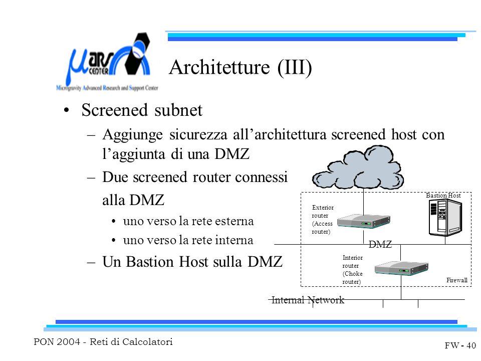 PON 2004 - Reti di Calcolatori FW - 40 Architetture (III) Screened subnet –Aggiunge sicurezza all'architettura screened host con l'aggiunta di una DMZ –Due screened router connessi alla DMZ uno verso la rete esterna uno verso la rete interna –Un Bastion Host sulla DMZ Exterior router (Access router) Interior router (Choke router) Bastion Host DMZ Internal Network Firewall