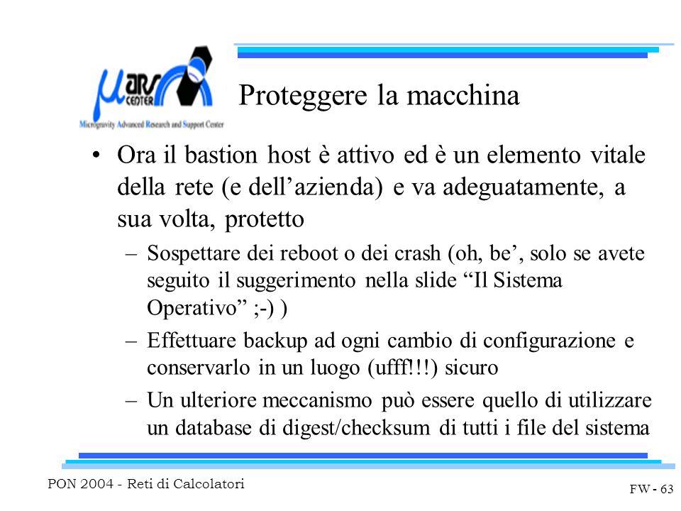 PON 2004 - Reti di Calcolatori FW - 63 Proteggere la macchina Ora il bastion host è attivo ed è un elemento vitale della rete (e dell'azienda) e va adeguatamente, a sua volta, protetto –Sospettare dei reboot o dei crash (oh, be', solo se avete seguito il suggerimento nella slide Il Sistema Operativo ;-) ) –Effettuare backup ad ogni cambio di configurazione e conservarlo in un luogo (ufff!!!) sicuro –Un ulteriore meccanismo può essere quello di utilizzare un database di digest/checksum di tutti i file del sistema