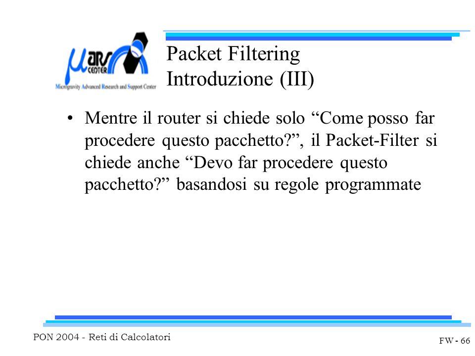 PON 2004 - Reti di Calcolatori FW - 66 Packet Filtering Introduzione (III) Mentre il router si chiede solo Come posso far procedere questo pacchetto , il Packet-Filter si chiede anche Devo far procedere questo pacchetto basandosi su regole programmate