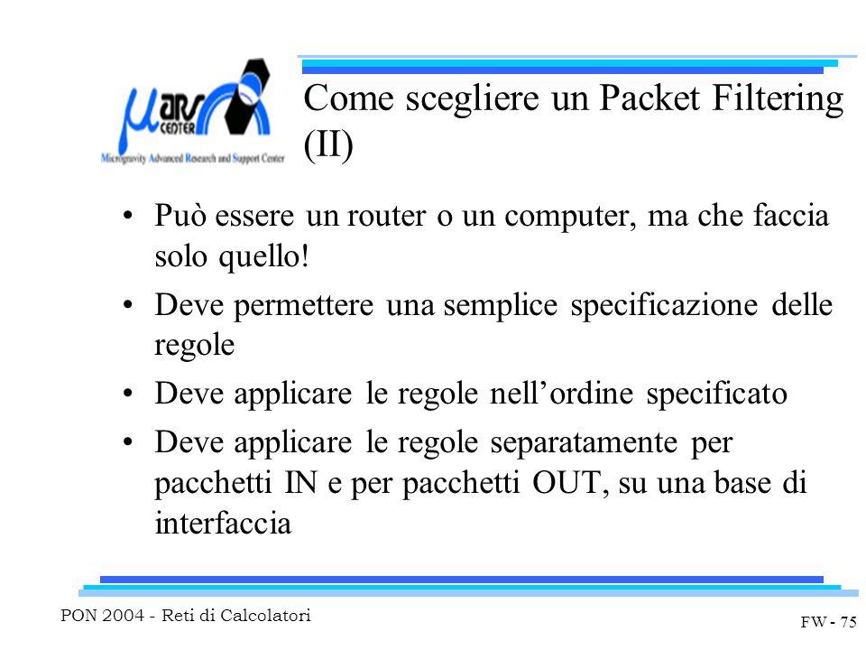 PON 2004 - Reti di Calcolatori FW - 75 Come scegliere un Packet Filtering (II) Può essere un router o un computer, ma che faccia solo quello.