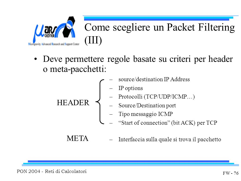 PON 2004 - Reti di Calcolatori FW - 76 Come scegliere un Packet Filtering (III) Deve permettere regole basate su criteri per header o meta-pacchetti: –source/destination IP Address –IP options –Protocolli (TCP/UDP/ICMP…) –Source/Destination port –Tipo messaggio ICMP – Start of connection (bit ACK) per TCP HEADER META –Interfaccia sulla quale si trova il pacchetto