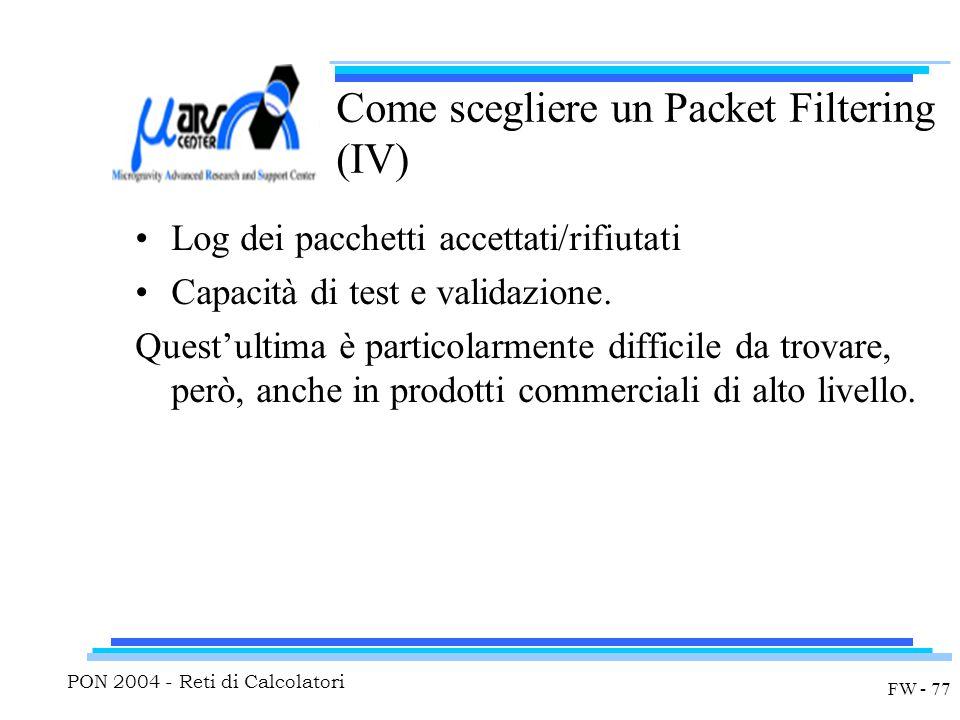 PON 2004 - Reti di Calcolatori FW - 77 Come scegliere un Packet Filtering (IV) Log dei pacchetti accettati/rifiutati Capacità di test e validazione.