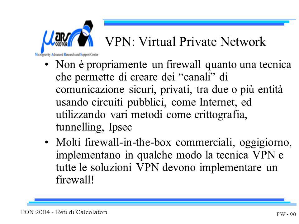 PON 2004 - Reti di Calcolatori FW - 90 VPN: Virtual Private Network Non è propriamente un firewall quanto una tecnica che permette di creare dei canali di comunicazione sicuri, privati, tra due o più entità usando circuiti pubblici, come Internet, ed utilizzando vari metodi come crittografia, tunnelling, Ipsec Molti firewall-in-the-box commerciali, oggigiorno, implementano in qualche modo la tecnica VPN e tutte le soluzioni VPN devono implementare un firewall!