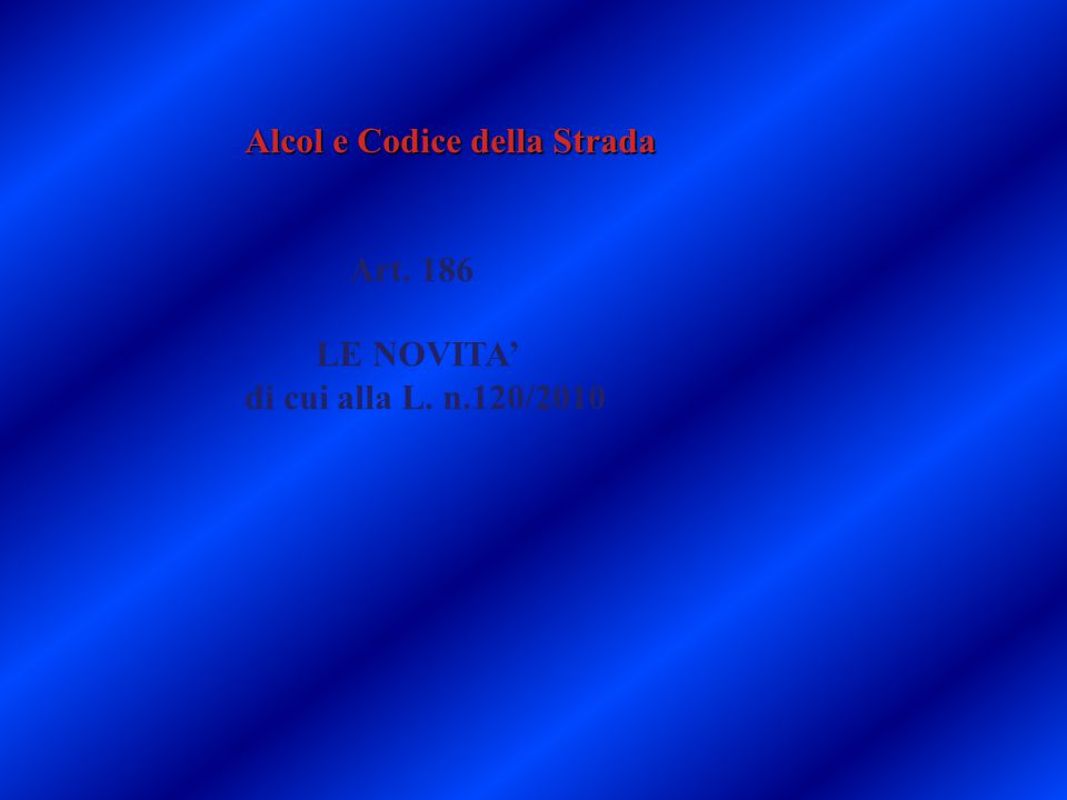 Alcol e Codice della Strada Art. 186 LE NOVITA' di cui alla L. n.120/2010