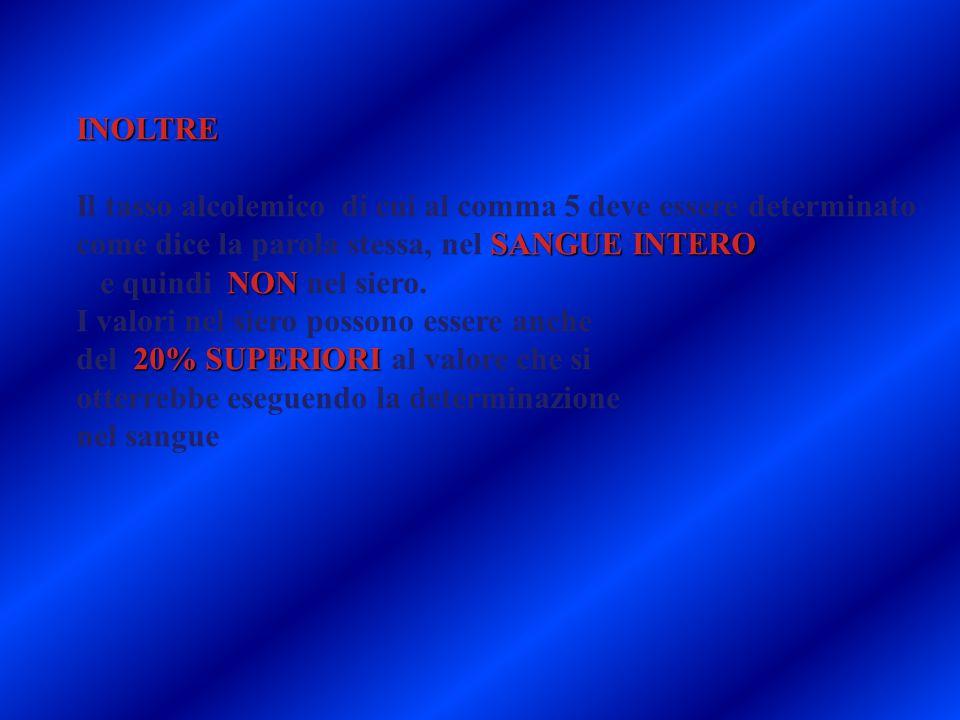 INOLTRE SANGUE INTERO Il tasso alcolemico di cui al comma 5 deve essere determinato come dice la parola stessa, nel SANGUE INTERO NON e quindi NON nel