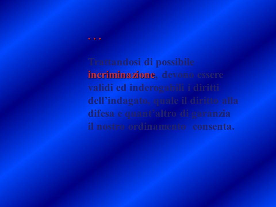 ... incriminazione Trattandosi di possibile incriminazione, devono essere validi ed inderogabili i diritti dell'indagato, quale il diritto alla difesa