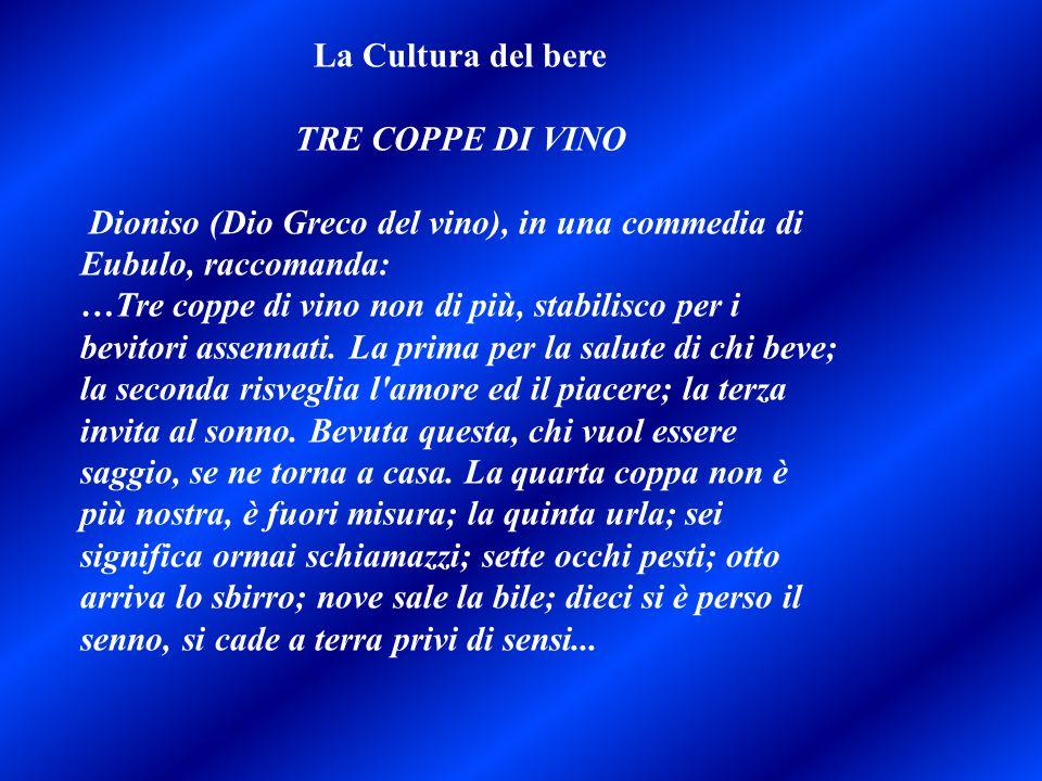 La Cultura del bere TRE COPPE DI VINO Dioniso (Dio Greco del vino), in una commedia di Eubulo, raccomanda: …Tre coppe di vino non di più, stabilisco p