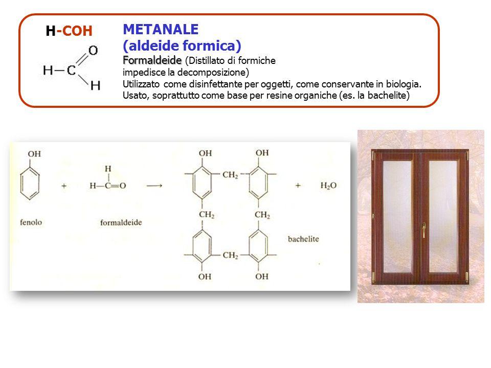 H-COH METANALE (aldeide formica) Formaldeide Formaldeide (Distillato di formiche impedisce la decomposizione) Utilizzato come disinfettante per oggett