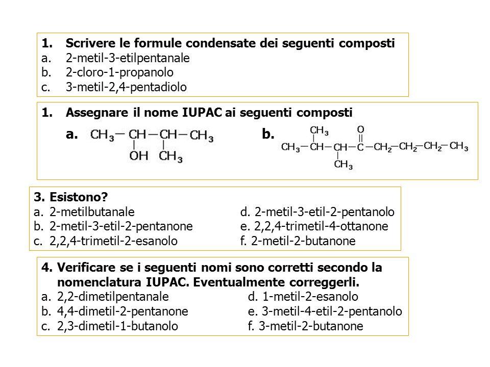 1.Scrivere le formule condensate dei seguenti composti a.2-metil-3-etilpentanale b.2-cloro-1-propanolo c.3-metil-2,4-pentadiolo 1.Assegnare il nome IU