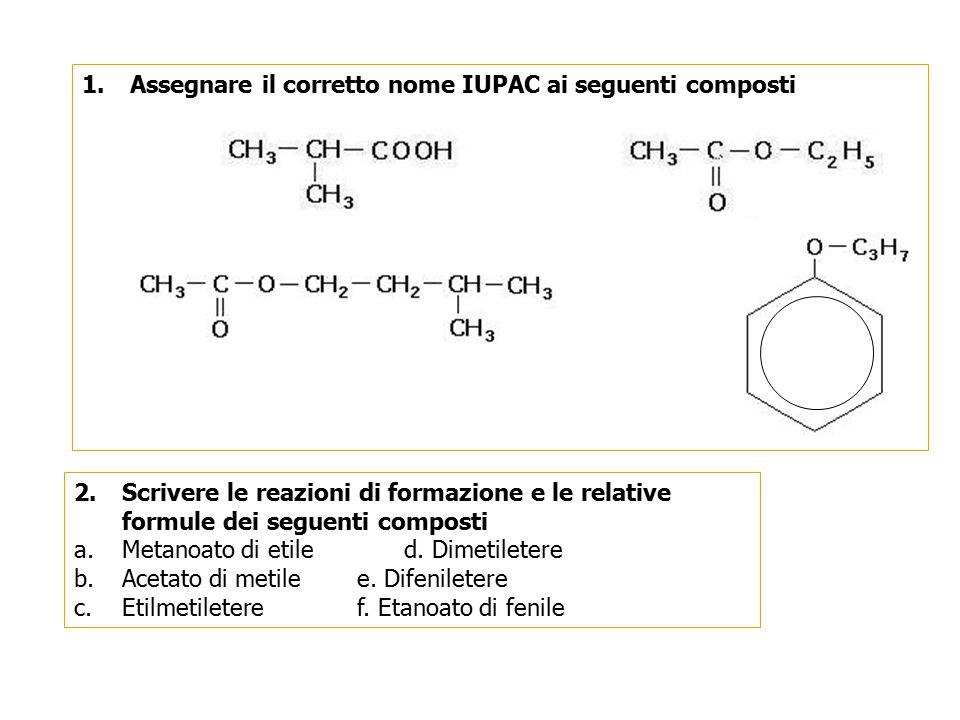 1.Assegnare il corretto nome IUPAC ai seguenti composti 2.Scrivere le reazioni di formazione e le relative formule dei seguenti composti a.Metanoato d