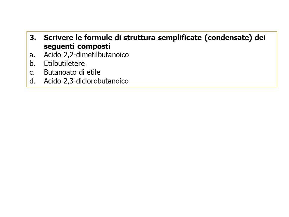 3.Scrivere le formule di struttura semplificate (condensate) dei seguenti composti a.Acido 2,2-dimetilbutanoico b.Etilbutiletere c.Butanoato di etile