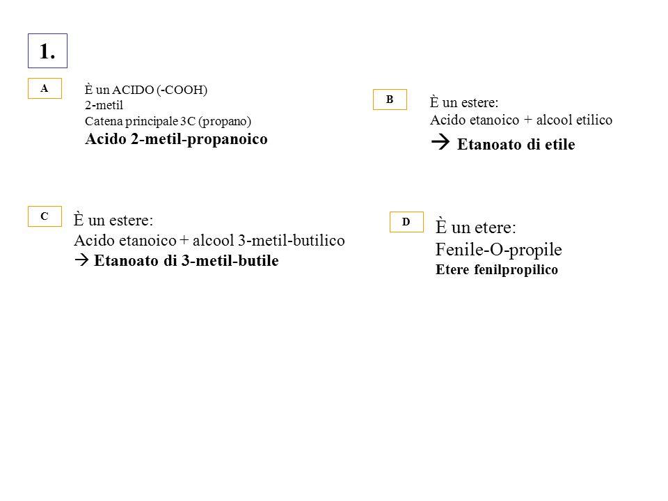 1. A È un ACIDO (-COOH) 2-metil Catena principale 3C (propano) Acido 2-metil-propanoico B È un estere: Acido etanoico + alcool etilico  Etanoato di e