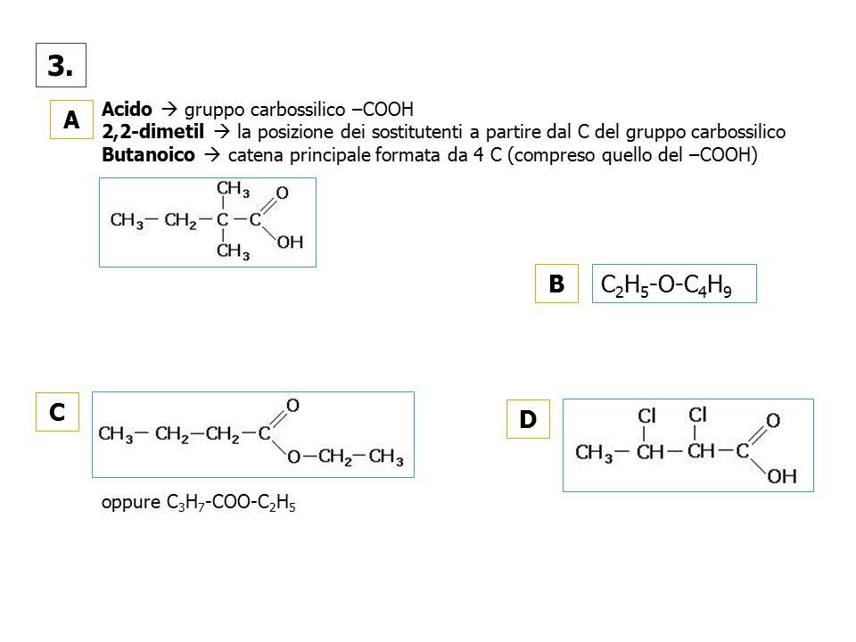 3. A C B D Acido  gruppo carbossilico –COOH 2,2-dimetil  la posizione dei sostitutenti a partire dal C del gruppo carbossilico Butanoico  catena pr