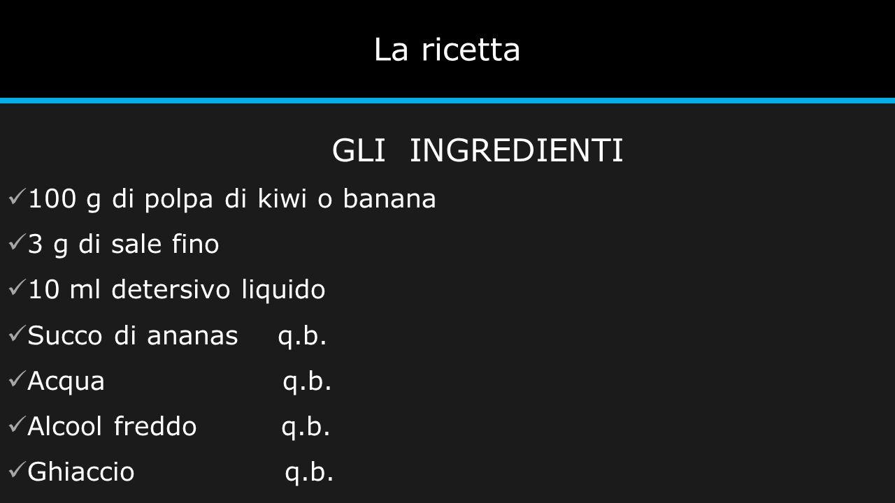 La ricetta 100 g di polpa di kiwi o banana 3 g di sale fino 10 ml detersivo liquido Succo di ananas q.b. Acqua q.b. Alcool freddo q.b. Ghiaccio q.b. G