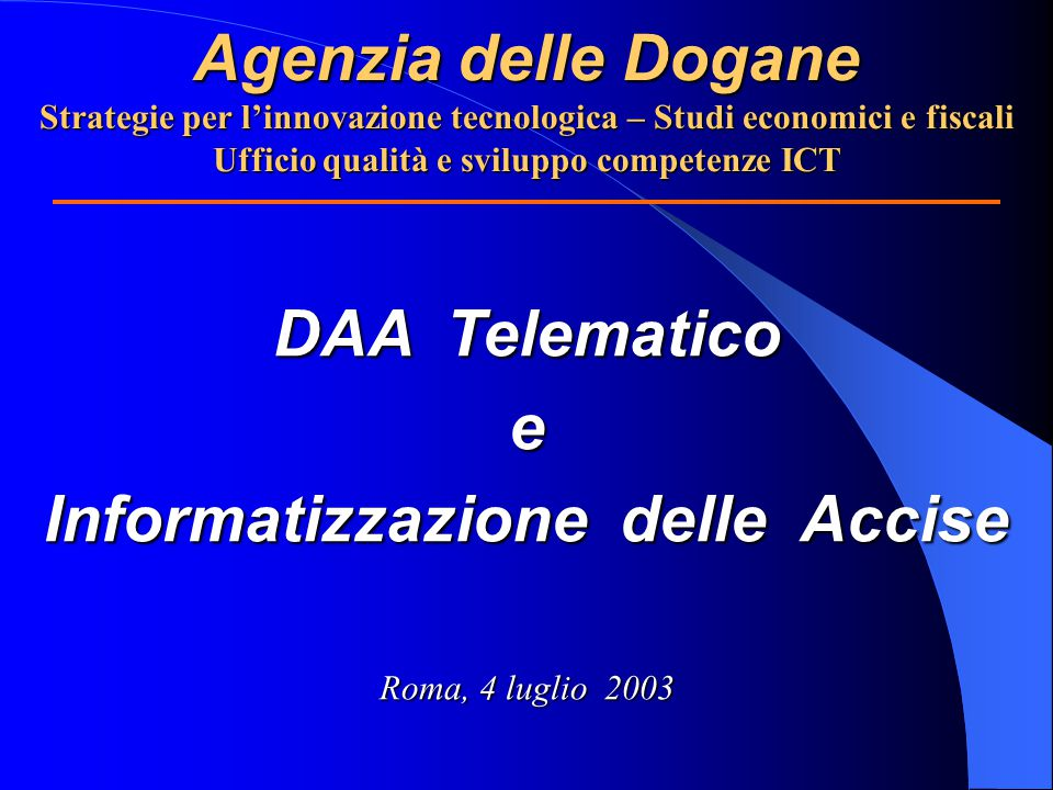 Agenzia delle Dogane Strategie per l'innovazione tecnologica – Studi economici e fiscali Ufficio qualità e sviluppo competenze ICT DAA Telematico e Informatizzazione delle Accise Roma, 4 luglio 2003