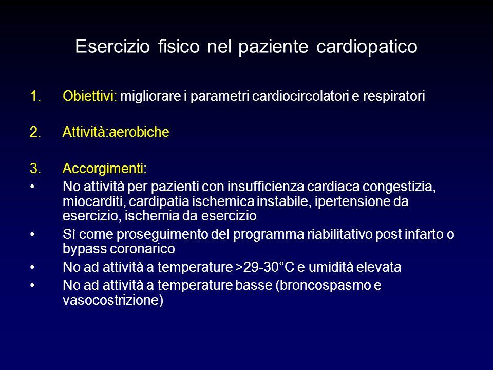Esercizio fisico nel paziente cardiopatico 1.Obiettivi: migliorare i parametri cardiocircolatori e respiratori 2.Attività:aerobiche 3.Accorgimenti: No