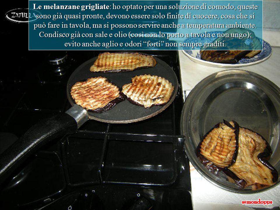Le melanzane grigliate: ho optato per una soluzione di comodo, queste sono già quasi pronte, devono essere solo finite di cuocere, cosa che si può fare in tavola, ma si possono servire anche a temperatura ambiente.
