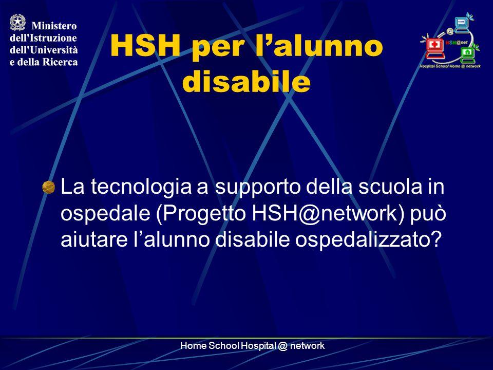 Home School Hospital @ network HSH per l'alunno disabile La tecnologia a supporto della scuola in ospedale (Progetto HSH@network) può aiutare l'alunno disabile ospedalizzato