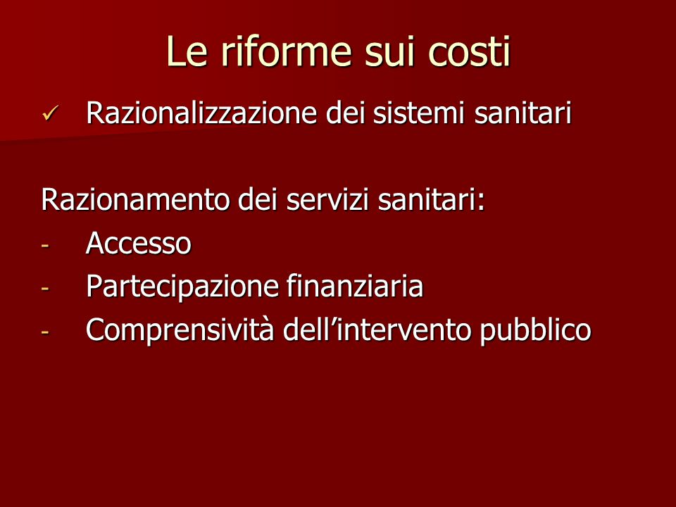 Le riforme sui costi Razionalizzazione dei sistemi sanitari Razionalizzazione dei sistemi sanitari Razionamento dei servizi sanitari: - Accesso - Part