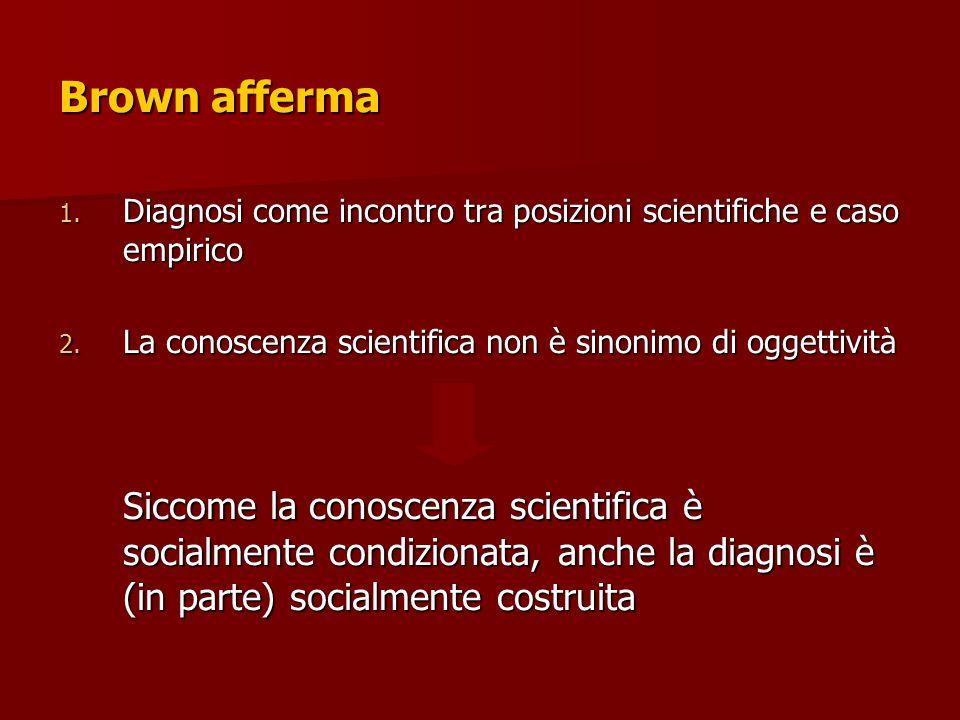 Brown afferma 1. Diagnosi come incontro tra posizioni scientifiche e caso empirico 2. La conoscenza scientifica non è sinonimo di oggettività Siccome