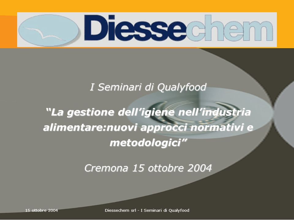 15 ottobre 2004Diessechem srl - I Seminari di Qualyfood Bilancio dei Costi Bilancio dei Costi Approccio Integrato Nessun Test - Contaminazione cibo - Scarto - Danno economico PRODOTTO SICURO