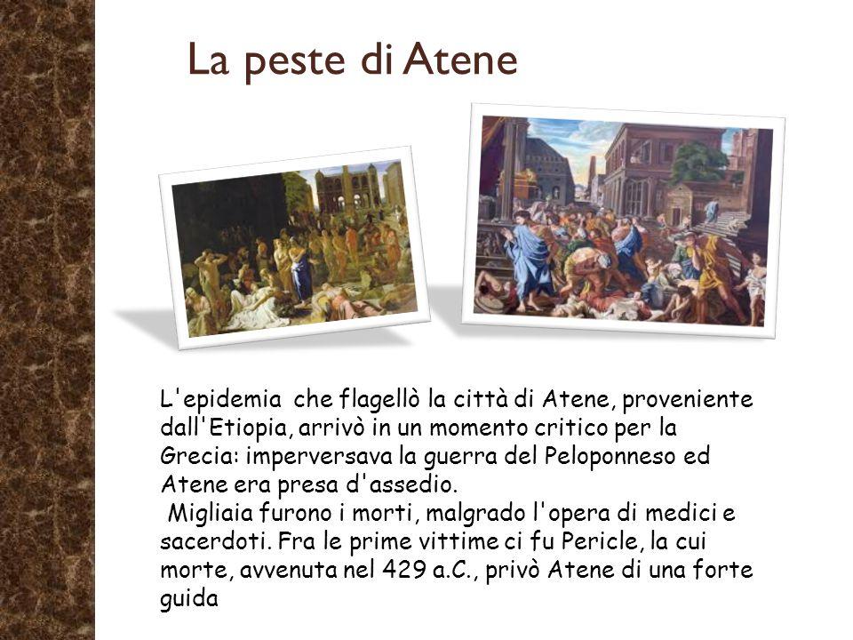 L epidemia che flagellò la città di Atene, proveniente dall Etiopia, arrivò in un momento critico per la Grecia: imperversava la guerra del Peloponneso ed Atene era presa d assedio.