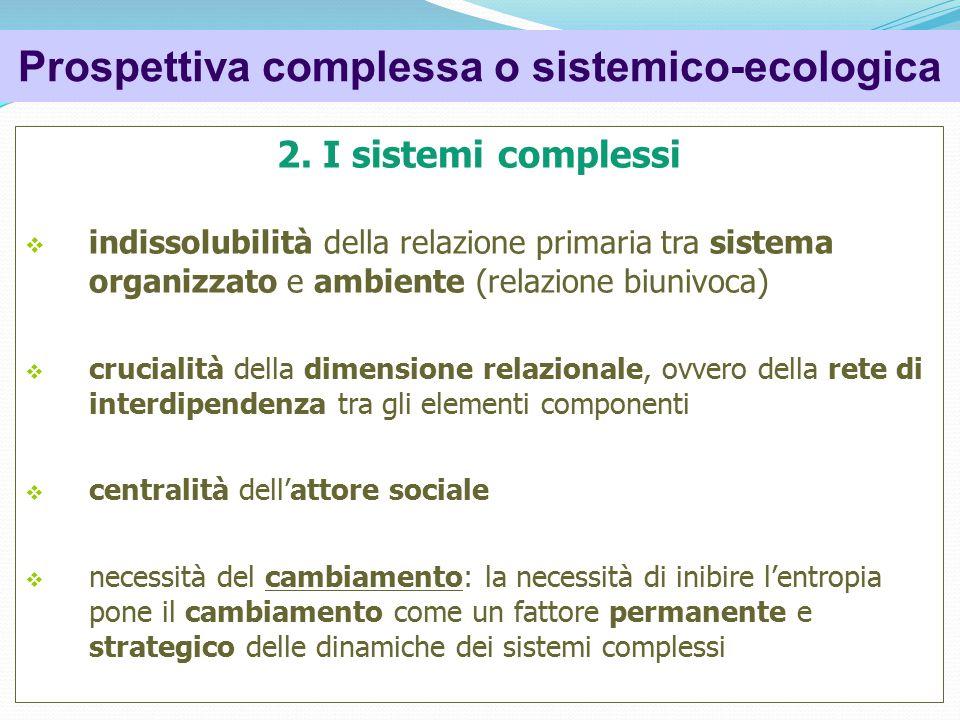 2. I sistemi complessi  indissolubilità della relazione primaria tra sistema organizzato e ambiente (relazione biunivoca)  crucialità della dimensio