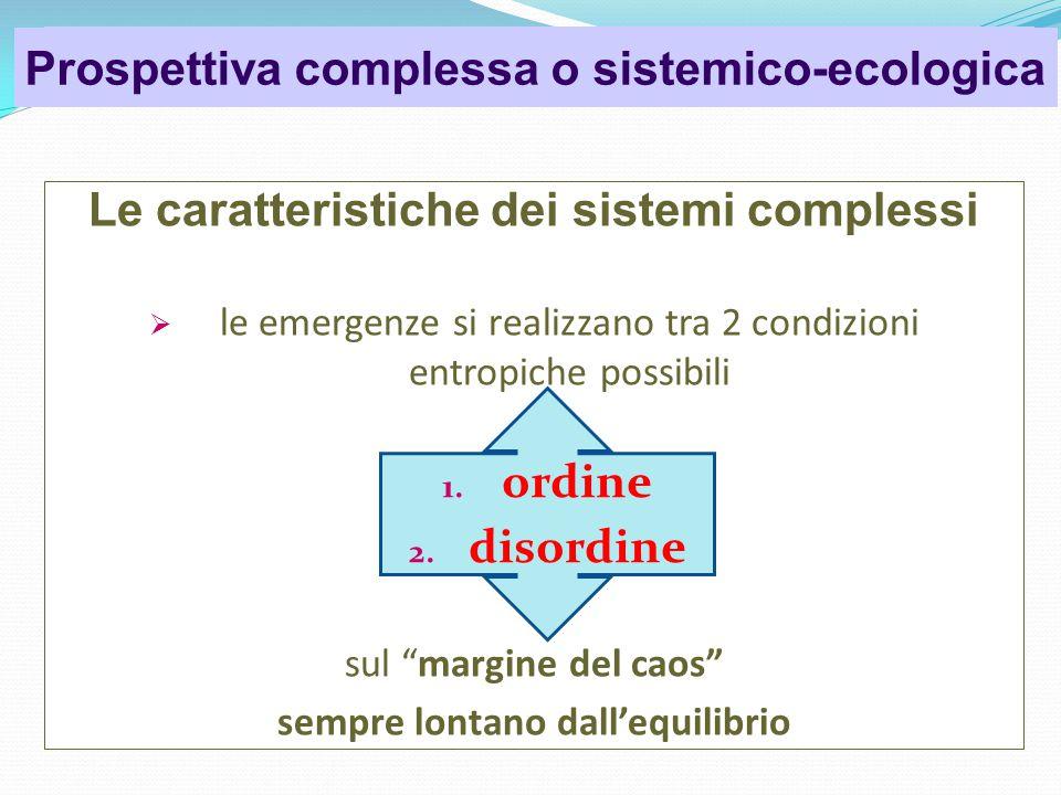 Psicologia dell'organizzazione Le caratteristiche dei sistemi complessi  le emergenze si realizzano tra 2 condizioni entropiche possibili sul margine del caos sempre lontano dall'equilibrio Prospettiva complessa o sistemico-ecologica 1.