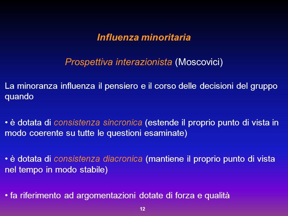 12 Influenza minoritaria Prospettiva interazionista (Moscovici) La minoranza influenza il pensiero e il corso delle decisioni del gruppo quando è dota