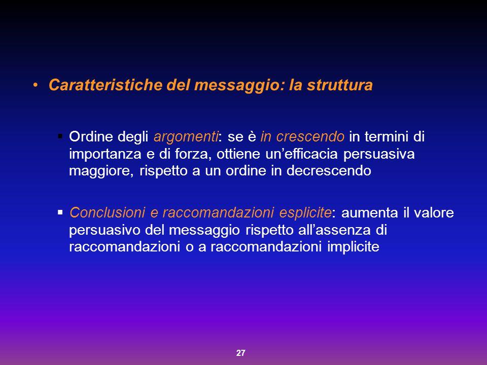 27 Caratteristiche del messaggio: la struttura  Ordine degli argomenti: se è in crescendo in termini di importanza e di forza, ottiene un'efficacia p