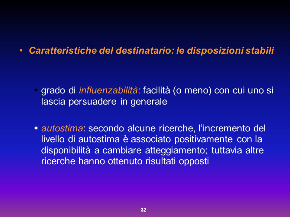 32 Caratteristiche del destinatario: le disposizioni stabili  grado di influenzabilità: facilità (o meno) con cui uno si lascia persuadere in general