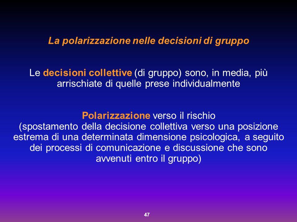 47 La polarizzazione nelle decisioni di gruppo Le decisioni collettive (di gruppo) sono, in media, più arrischiate di quelle prese individualmente Pol