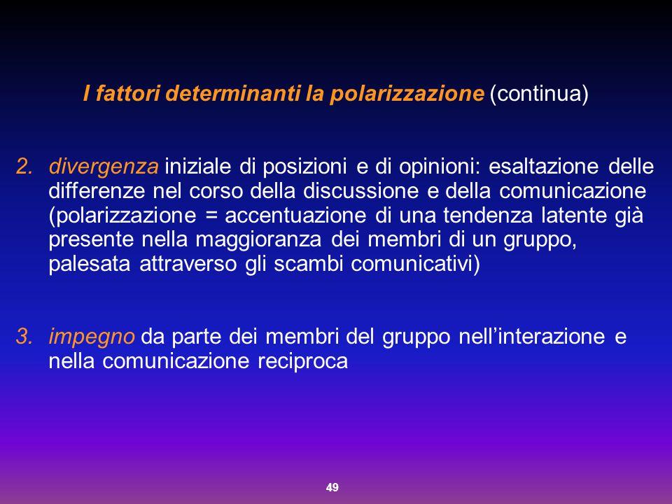 49 I fattori determinanti la polarizzazione (continua) 2.divergenza iniziale di posizioni e di opinioni: esaltazione delle differenze nel corso della