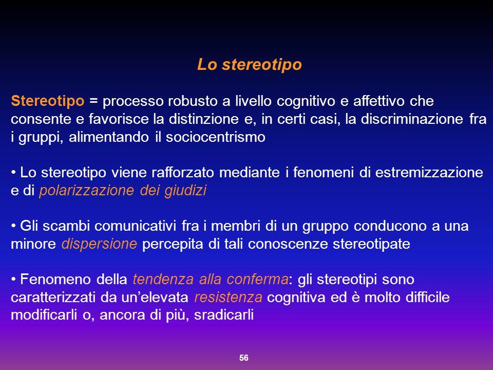 56 Lo stereotipo Stereotipo = processo robusto a livello cognitivo e affettivo che consente e favorisce la distinzione e, in certi casi, la discrimina