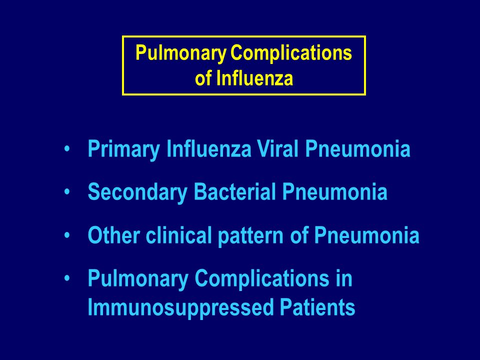 Pulmonary Complications of Influenza Primary Influenza Viral Pneumonia Secondary Bacterial Pneumonia Other clinical pattern of Pneumonia Pulmonary Com