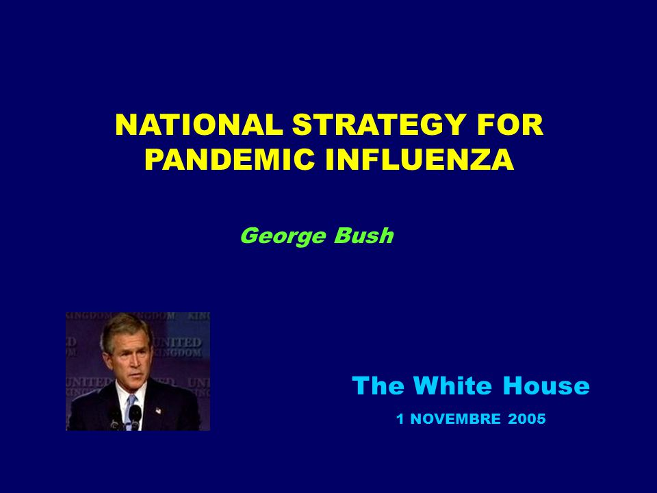 NATIONAL STRATEGY FOR PANDEMIC INFLUENZA The White House 1 NOVEMBRE 2005 George Bush