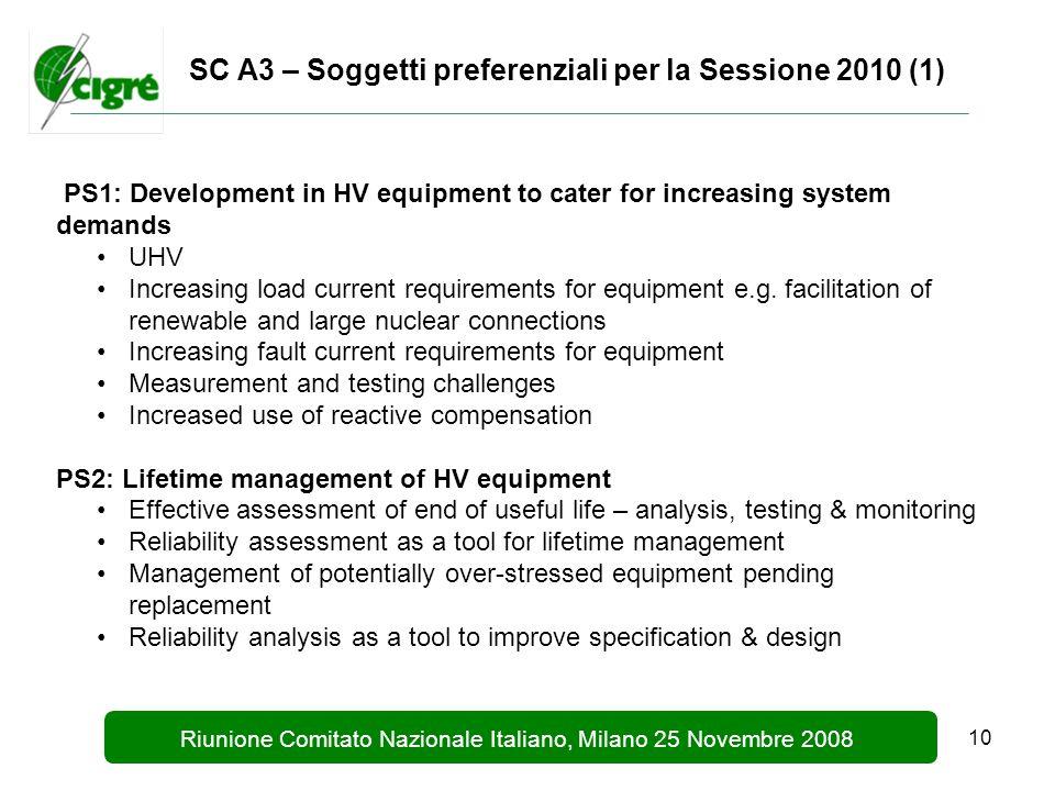 10 Riunione Comitato Nazionale Italiano, Milano 25 Novembre 2008 SC A3 – Soggetti preferenziali per la Sessione 2010 (1) PS1: Development in HV equipment to cater for increasing system demands UHV Increasing load current requirements for equipment e.g.