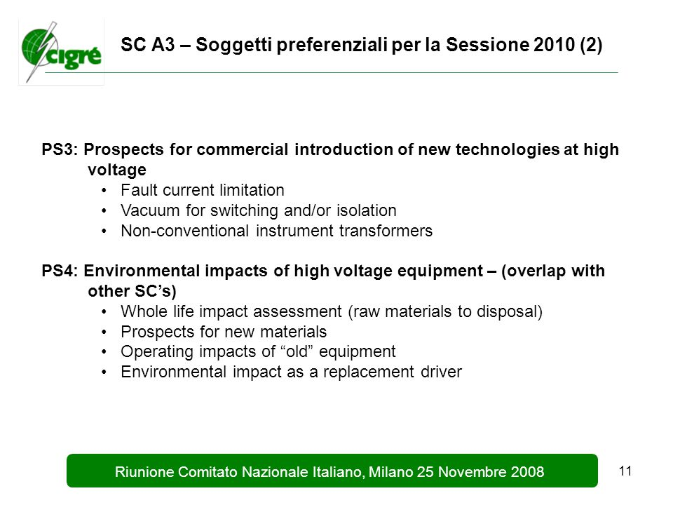 11 Riunione Comitato Nazionale Italiano, Milano 25 Novembre 2008 SC A3 – Soggetti preferenziali per la Sessione 2010 (2) PS3: Prospects for commercial introduction of new technologies at high voltage Fault current limitation Vacuum for switching and/or isolation Non-conventional instrument transformers PS4: Environmental impacts of high voltage equipment – (overlap with other SC's) Whole life impact assessment (raw materials to disposal) Prospects for new materials Operating impacts of old equipment Environmental impact as a replacement driver