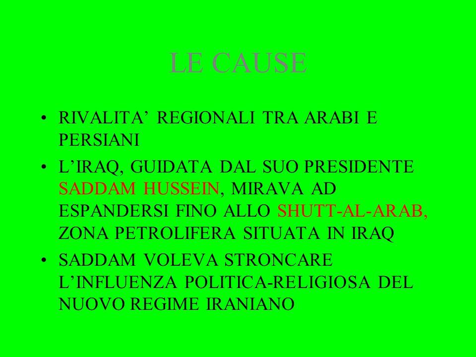 LE CAUSE RIVALITA' REGIONALI TRA ARABI E PERSIANI L'IRAQ, GUIDATA DAL SUO PRESIDENTE SADDAM HUSSEIN, MIRAVA AD ESPANDERSI FINO ALLO SHUTT-AL-ARAB, ZONA PETROLIFERA SITUATA IN IRAQ SADDAM VOLEVA STRONCARE L'INFLUENZA POLITICA-RELIGIOSA DEL NUOVO REGIME IRANIANO
