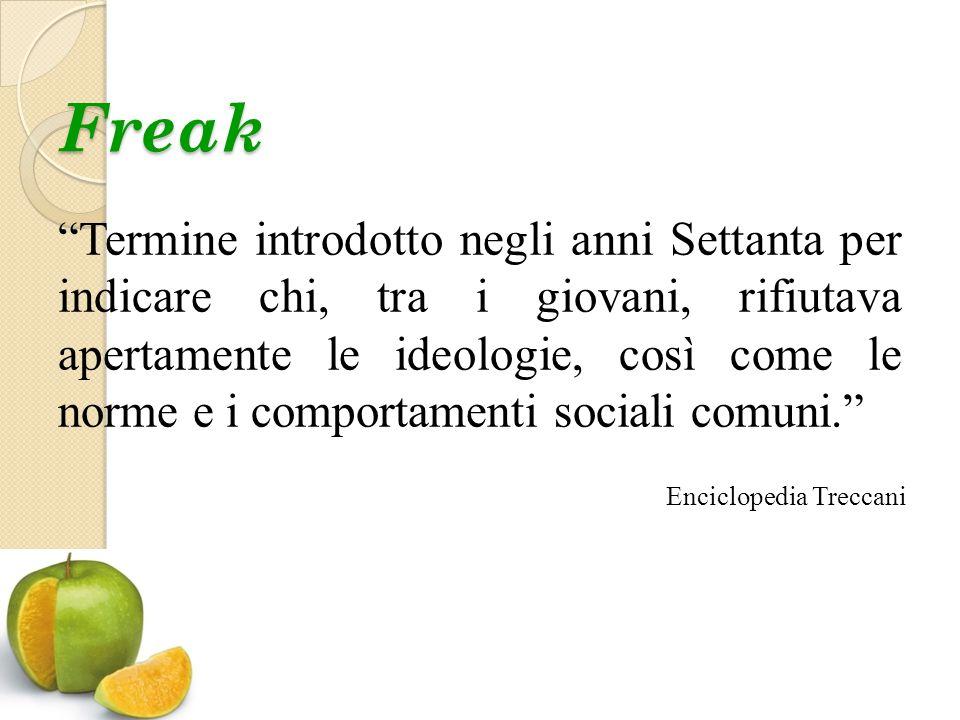 Freak Termine introdotto negli anni Settanta per indicare chi, tra i giovani, rifiutava apertamente le ideologie, così come le norme e i comportamenti sociali comuni. Enciclopedia Treccani