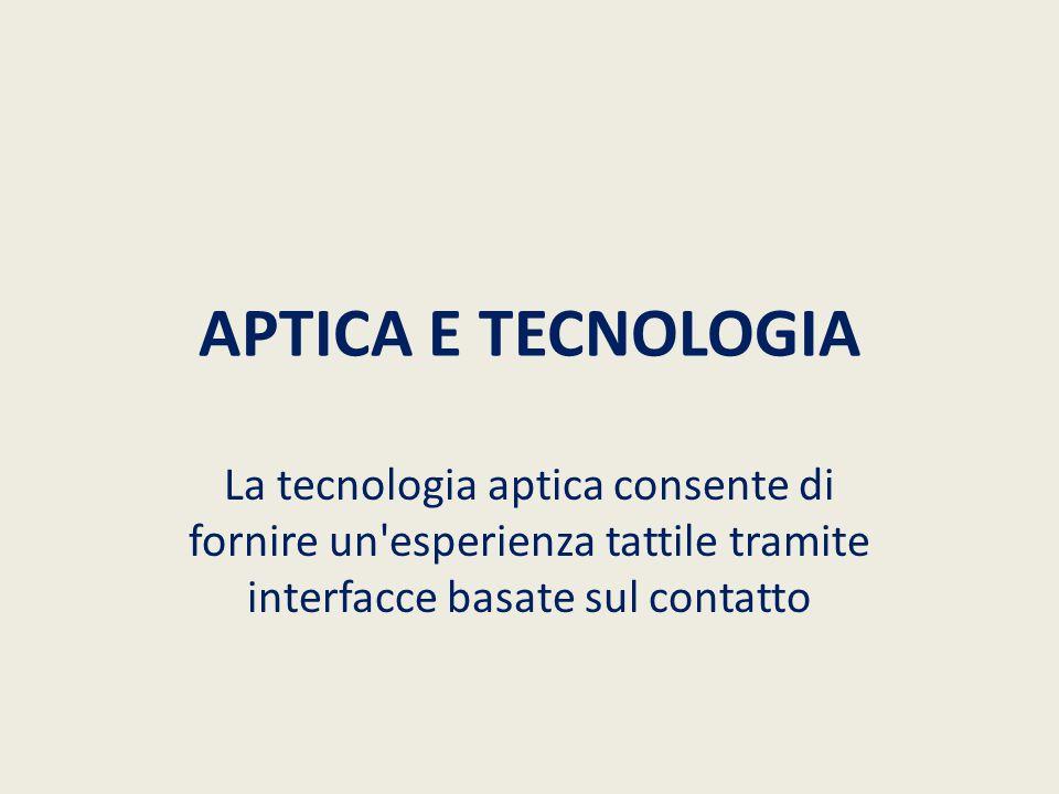 APTICA E TECNOLOGIA La tecnologia aptica consente di fornire un'esperienza tattile tramite interfacce basate sul contatto