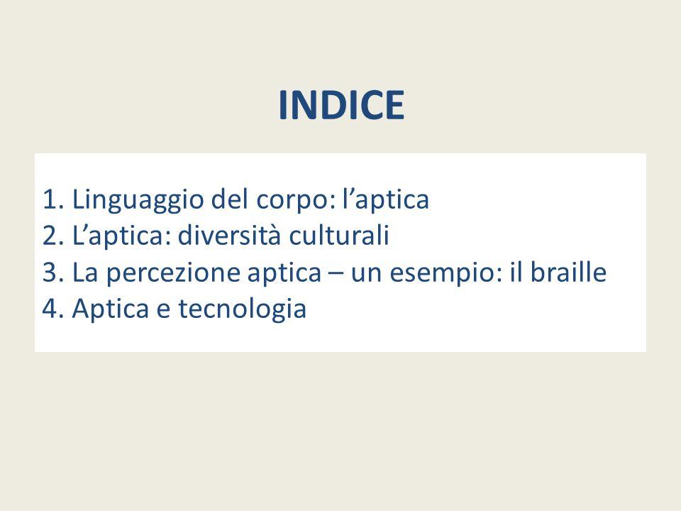 INDICE 1. Linguaggio del corpo: l'aptica 2. L'aptica: diversità culturali 3. La percezione aptica – un esempio: il braille 4. Aptica e tecnologia