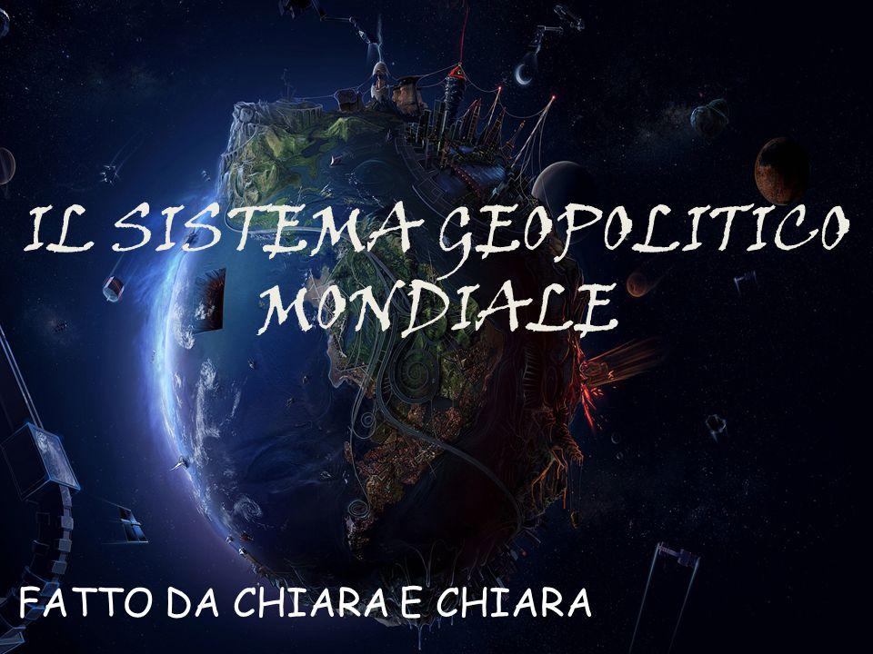 IL SISTEMA GEOPOLITICO MONDIALE FATTO DA CHIARA E CHIARA