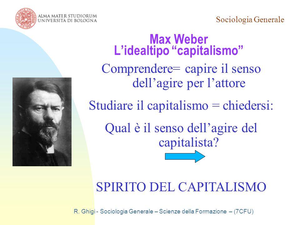 """Sociologia Generale R. Ghigi - Sociologia Generale – Scienze della Formazione – (7CFU) Max Weber L'idealtipo """"capitalismo"""" Comprendere= capire il sens"""