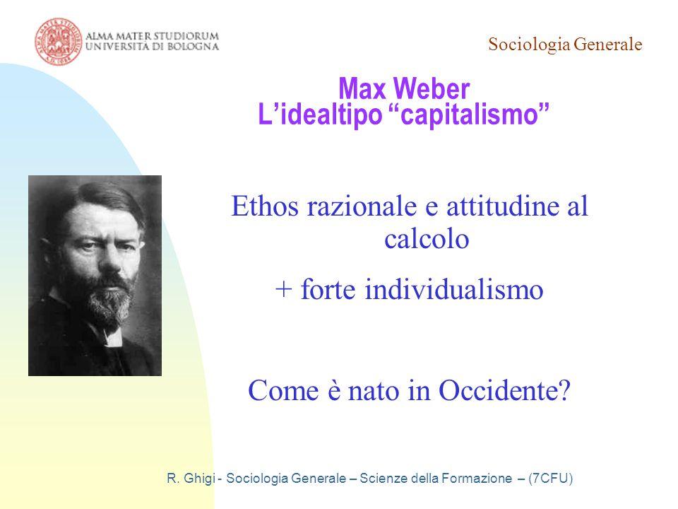 """Sociologia Generale R. Ghigi - Sociologia Generale – Scienze della Formazione – (7CFU) Max Weber L'idealtipo """"capitalismo"""" Ethos razionale e attitudin"""